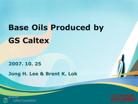 Base Oils Produced by GS Caltex 2007. 10. 25 Jong H. Lee & Brent K. Lok.