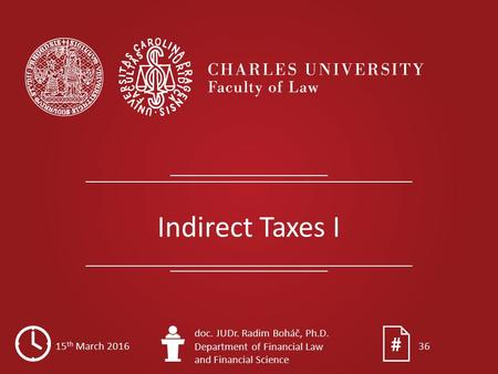 Indirect Taxes I 15 th March 2016 doc. JUDr. Radim Boháč, Ph.D. Department of Financial Law and Financial Science 36.