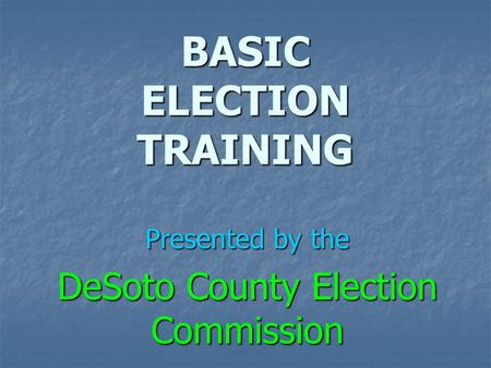 BASIC ELECTION TRAINING Presented by the DeSoto County Election Commission.