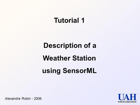 Tutorial 1 Description of a Weather Station using SensorML Alexandre Robin - 2006.