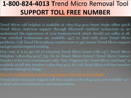 Trend Micro call helpline is available at 1-800-824-4013 Smart Snake offers quick Trend Micro Antivirus support through Microsoft certified technicians.
