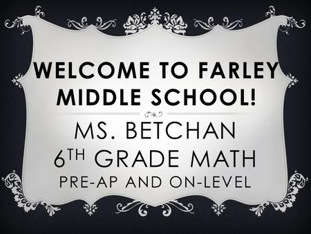 MS. BETCHAN 6 TH GRADE MATH PRE-AP AND ON-LEVEL WELCOME TO FARLEY MIDDLE SCHOOL!