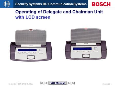 Security Systems BU Communication Systems ST/SEU-CO 1 DCN SA IO Del Chair 06.12.2004 Operating of Delegate and Chairman Unit with LCD screen I&O Manual.