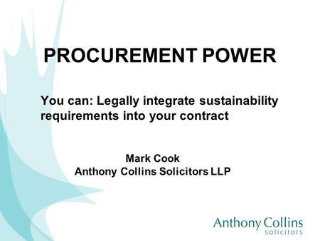 PROCUREMENT POWER You can: Legally integrate sustainability requirements into your contract Mark Cook Anthony Collins Solicitors LLP.