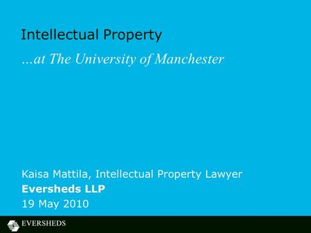 Intellectual Property …at The University of Manchester Kaisa Mattila, Intellectual Property Lawyer Eversheds LLP 19 May 2010.
