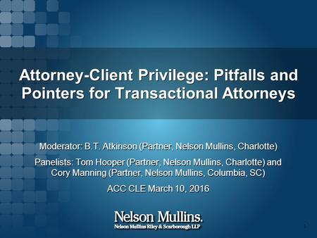 Attorney-Client Privilege: Pitfalls and Pointers for Transactional Attorneys Moderator: B.T. Atkinson (Partner, Nelson Mullins, Charlotte) Panelists: Tom.