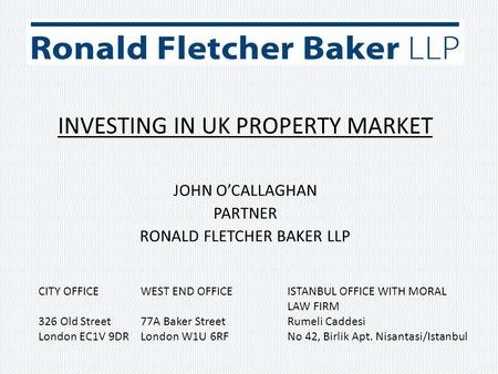 INVESTING IN UK PROPERTY MARKET JOHN O'CALLAGHAN PARTNER RONALD FLETCHER BAKER LLP CITY OFFICE WEST END OFFICE ISTANBUL OFFICE WITH MORAL LAW FIRM 326.
