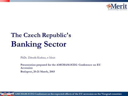 AMCHAM-ICEG Conference on the expected effects of the EU accession on the Visegrad countries The Czech Republic's Banking Sector PhDr. Zdeněk Kudrna, e-Merit.