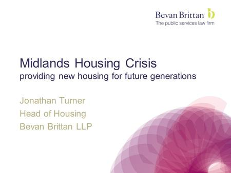 Midlands Housing Crisis providing new housing for future generations Jonathan Turner Head of Housing Bevan Brittan LLP.