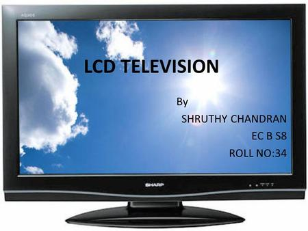 LCD TELEVISION By SHRUTHY CHANDRAN EC B S8 ROLL NO:34.