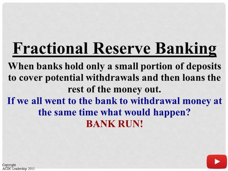 Fractional Reserve Banking When banks hold only a small portion of deposits to cover potential withdrawals and then loans the rest of the money out. If.