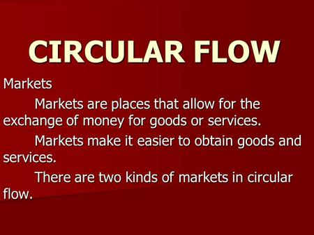 CIRCULAR FLOW Markets Markets are places that allow for the exchange of money for goods or services. Markets make it easier to obtain goods and services.