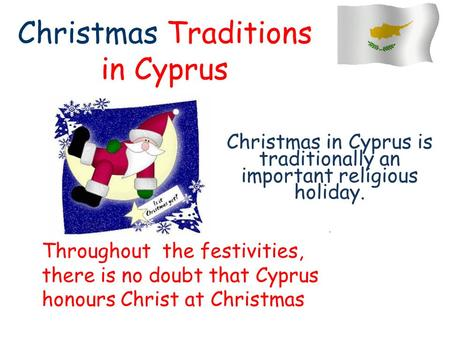 Christmas Traditions in Cyprus Christmas in Cyprus is traditionally an important religious holiday.. Throughout the festivities, there is no doubt that.