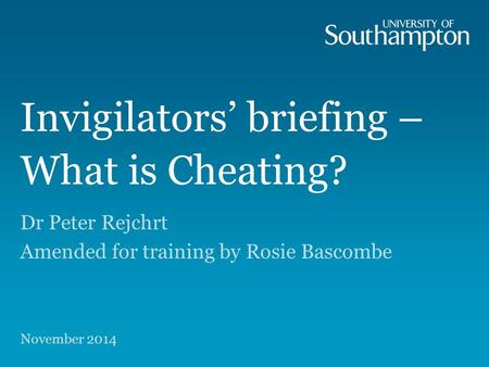 Invigilators' briefing – What is Cheating? Dr Peter Rejchrt Amended for training by Rosie Bascombe November 2014.