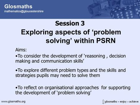 Glosmaths  Session 3 Exploring aspects of 'problem solving' within PSRN Aims: To consider the development.