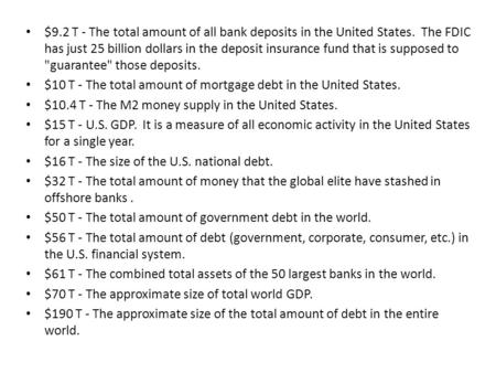 $9.2 T - The total amount of all bank deposits in the United States. The FDIC has just 25 billion dollars in the deposit insurance fund that is supposed.