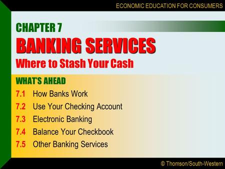 © Thomson/South-Western ECONOMIC EDUCATION FOR CONSUMERS BANKING SERVICES CHAPTER 7 BANKING SERVICES Where to Stash Your Cash WHAT'S AHEAD 7.1 How Banks.