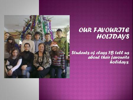 OUR FAVOURITE HOLIDAYS Students of class 7B tell us about their favourite holidays.