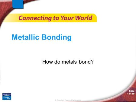 © Copyright Pearson Prentice Hall Slide 1 of 19 Metallic Bonding How do metals bond?