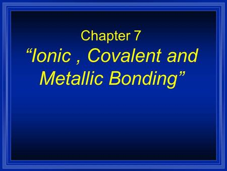 "Chapter 7 ""Ionic, Covalent and Metallic Bonding"""