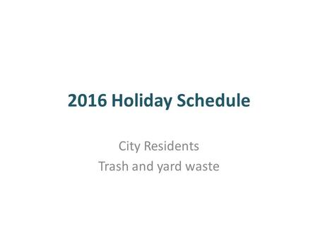 2016 Holiday Schedule City Residents Trash and yard waste.