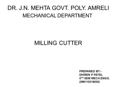 DR. J.N. MEHTA GOVT. POLY. AMRELI MECHANICAL DEPARTMENT PREPARED BY:- DHIREN P PATEL 5 TH SEM MECH.ENGG. (096110319530) MILLING CUTTER.