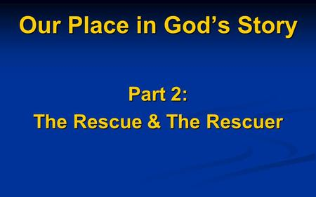 Our Place in God's Story Part 2: The Rescue & The Rescuer.