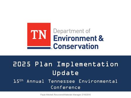 2025 Plan Implementation Update 15 th Annual Tennessee Environmental Conference Paula Mitchell, Recovered Materials Manager| 3/16/2016.