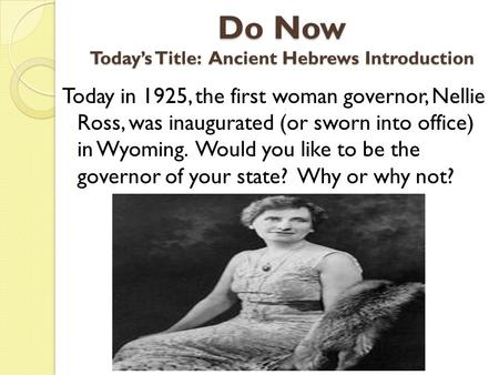 Do Now Today's Title: Ancient Hebrews Introduction Today in 1925, the first woman governor, Nellie Ross, was inaugurated (or sworn into office) in Wyoming.