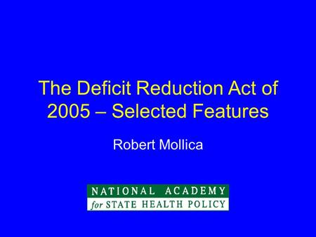 The Deficit Reduction Act of 2005 – Selected Features Robert Mollica.