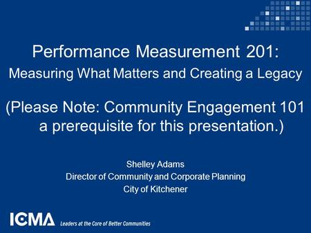 Performance Measurement 201: Measuring What Matters and Creating a Legacy (Please Note: Community Engagement 101 a prerequisite for this presentation.)