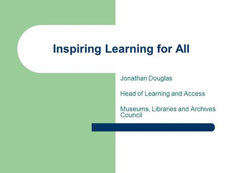 Inspiring Learning for All Jonathan Douglas Head of Learning and Access Museums, Libraries and Archives Council.