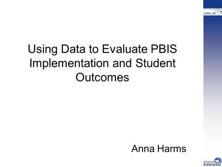 Using Data to Evaluate PBIS Implementation and Student Outcomes Anna Harms.