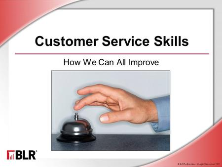 © BLR ® —Business & Legal Resources 1501 Customer Service Skills How We Can All Improve.