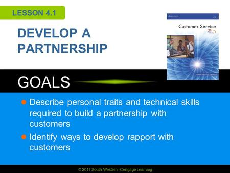 © 2011 South-Western | Cengage Learning GOALS LESSON 4.1 DEVELOP A PARTNERSHIP Describe personal traits and technical skills required to build a partnership.