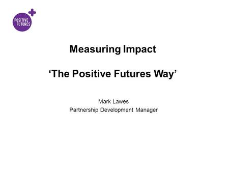 Measuring Impact 'The Positive Futures Way' Mark Lawes Partnership Development Manager.