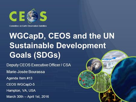WGCapD, CEOS and the UN Sustainable Development Goals (SDGs) Committee on Earth Observation Satellites Deputy CEOS Executive Officer / CSA Marie-Josée.
