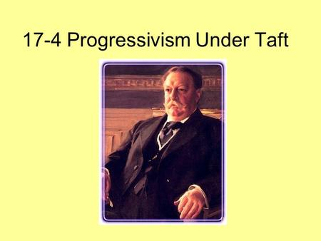 17-4 Progressivism Under Taft. In 1912, the Republican Party splits at it convention: Why did they support or oppose Taft? Progressives: Opposed Taft.