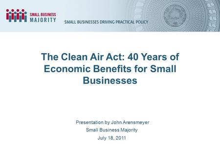 The Clean Air Act: 40 Years of Economic Benefits for Small Businesses Presentation by John Arensmeyer Small Business Majority July 18, 2011.