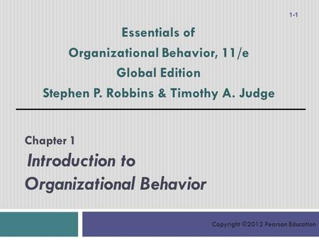 Copyright ©2012 Pearson Education Chapter 1 Introduction to Organizational Behavior Essentials of Organizational Behavior, 11/e Global Edition Stephen.