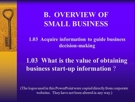 B. OVERVIEW OF SMALL BUSINESS 1.03 Acquire information to guide business decision-making 1.03 What is the value of obtaining business start-up information.