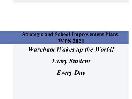 Strategic and School Improvement Plans: WPS 2021 Wareham Wakes up the World! Every Student Every Day.