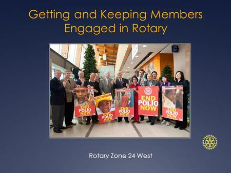 Getting and Keeping Members Engaged in Rotary Rotary Zone 24 West.