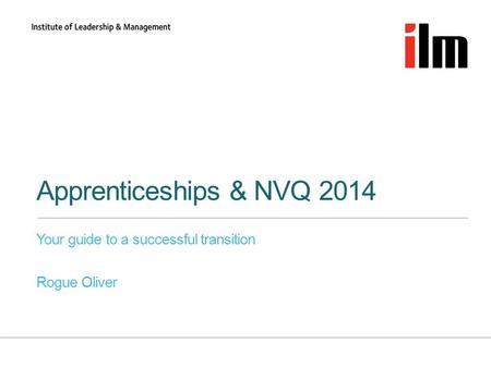 Apprenticeships & NVQ 2014 Your guide to a successful transition Rogue Oliver.