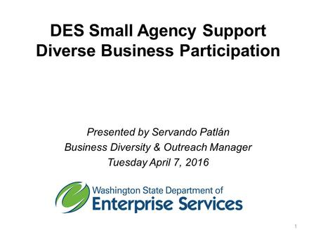 DES Small Agency Support Diverse Business Participation Presented by Servando Patlán Business Diversity & Outreach Manager Tuesday April 7, 2016 1.