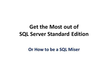 Get the Most out of SQL Server Standard Edition Or How to be a SQL Miser.