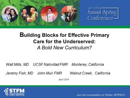 B uilding Blocks for Effective Primary Care for the Underserved: A Bold New Curriculum? Walt Mills, MD UCSF Natividad FMR Monterey, California Jeremy Fish,