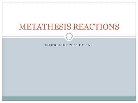 "DOUBLE REPLACEMENT METATHESIS REACTIONS. The driving force: All double replacement reactions must have a ""driving force"" or reason why the reaction will."