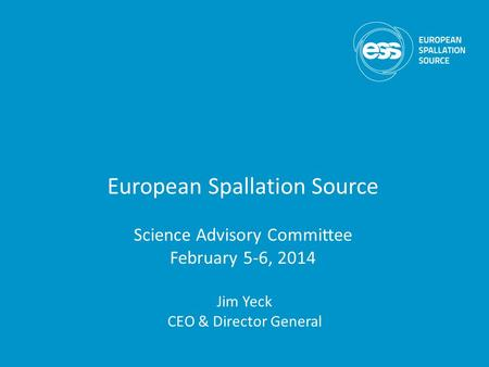 European Spallation Source Science Advisory Committee February 5-6, 2014 Jim Yeck CEO & Director General.