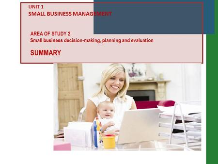 Small business decision-making, planning and evaluation AREA OF STUDY 2 UNIT 1 SMALL BUSINESS MANAGEMENT SUMMARY.